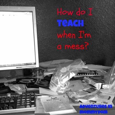how do I teach when Im a mess